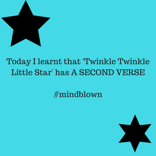 Today I learnt that 'Twinkle Twinkle Little Star' has A SECOND VERSE#mindblown